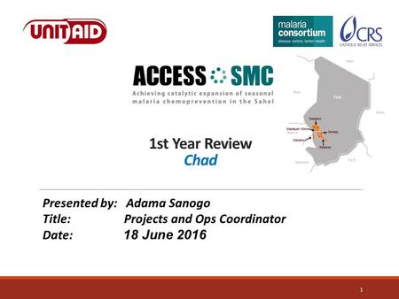1st Year Review Chad 1 Presented by: Adama Sanogo Title: Projects and Ops Coordinator Date: 18 June 2016.