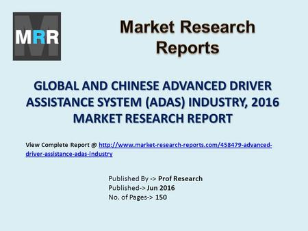 GLOBAL AND CHINESE ADVANCED DRIVER ASSISTANCE SYSTEM (ADAS) INDUSTRY, 2016 MARKET RESEARCH REPORT Published By -> Prof Research Published-> Jun 2016 No.