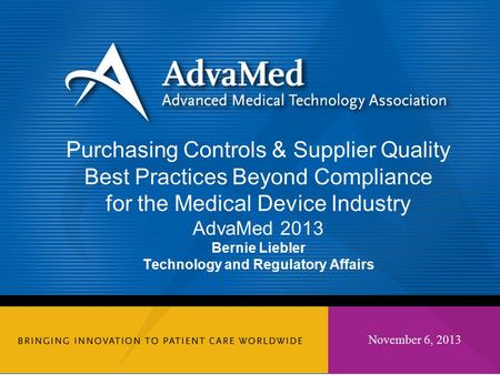 November 6, 2013 Purchasing Controls & Supplier Quality Best Practices Beyond Compliance for the Medical Device Industry AdvaMed 2013 Bernie Liebler Technology.