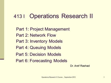 Operations Research II Course,, September 20131 Operations Research II Part 1: Project Management Dr. Aref Rashad Part 2: Network Flow Part 3: Inventory.