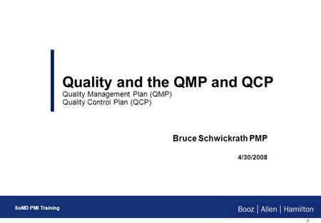 0 SoMD PMI Training Bruce Schwickrath PMP 4/30/2008 Quality and the QMP and QCP Quality Management Plan (QMP) Quality Control Plan (QCP) SoMD PMI Training.