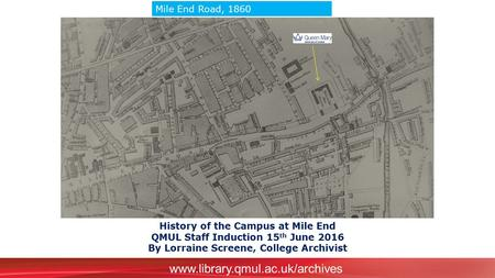 Www.library.qmul.ac.uk/archives History of the Campus at Mile End QMUL Staff Induction 15 th June 2016 By Lorraine Screene, College Archivist Mile End.
