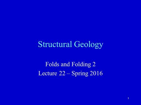 1 Structural Geology Folds and Folding 2 Lecture 22 – Spring 2016.
