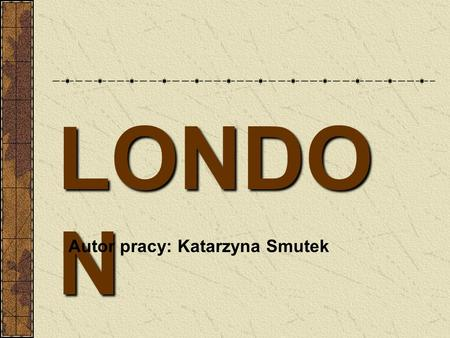LONDO N Autor pracy: Katarzyna Smutek is the capital city of Great Britain. It is in the south-east of England on the River Thames. In about 43 AD.