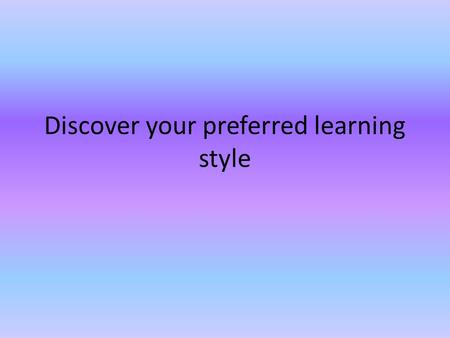 Discover your preferred learning style. A I prefer lessons where there is something to look at (like a picture, chart, diagram or video) or something.