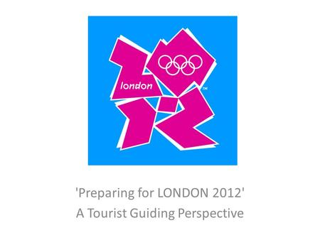 'Preparing for LONDON 2012' A Tourist Guiding Perspective.