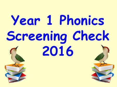 Year 1 Phonics Screening Check 2016. A statutory reading check that every Year 1 child in the country will complete in the same week. It will take place.