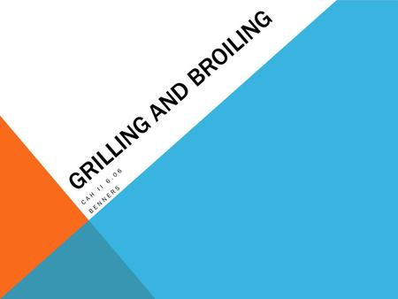 GRILLING AND BROILING CAH II 6.06 BENNERS. PRINCIPLES OF GRILLING/BROILING Grilling and broiling are dry heat methods in which food in cooked by placing.