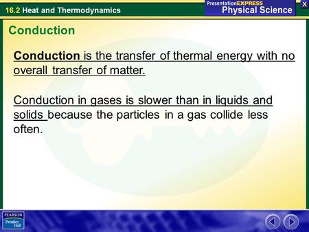16.2 Heat and Thermodynamics Conduction Conduction is the transfer of thermal energy with no overall transfer of matter. Conduction in gases is slower.