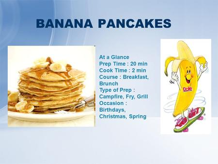BANANA PANCAKES At a Glance Prep Time : 20 min Cook Time : 2 min Course : Breakfast, Brunch Type of Prep : Campfire, Fry, Grill Occasion : Birthdays, Christmas,