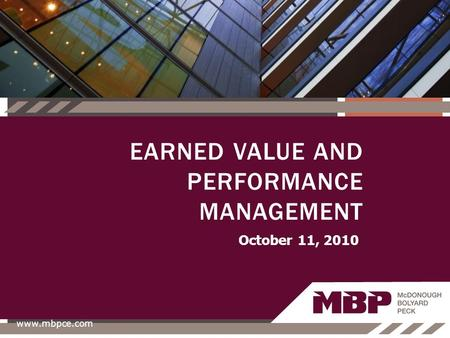 October 11, 2010 www.mbpce.com EARNED VALUE AND PERFORMANCE MANAGEMENT.