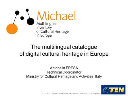 The MICHAEL Project is funded under the European Commission eTEN Programme The multilingual catalogue of digital cultural heritage in Europe Antonella.