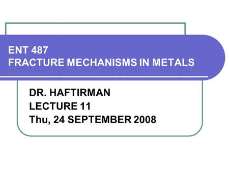 ENT 487 FRACTURE MECHANISMS IN METALS DR. HAFTIRMAN LECTURE 11 Thu, 24 SEPTEMBER 2008.