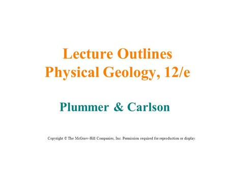 Lecture Outlines Physical Geology, 12/e Plummer & Carlson Copyright © The McGraw-Hill Companies, Inc. Permission required for reproduction or display.