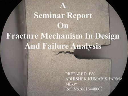 A Seminar Report On Fracture Mechanism In Design And Failure Analysis