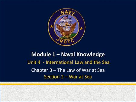 Module 1 – Naval Knowledge Section 2 – War at Sea Chapter 3 – The Law of War at Sea Unit 4 - International Law and the Sea.