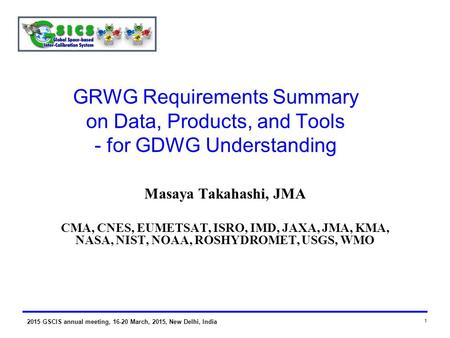 2015 GSCIS annual meeting, 16-20 March, 2015, New Delhi, India 1 GRWG Requirements Summary on Data, Products, and Tools - for GDWG Understanding Masaya.