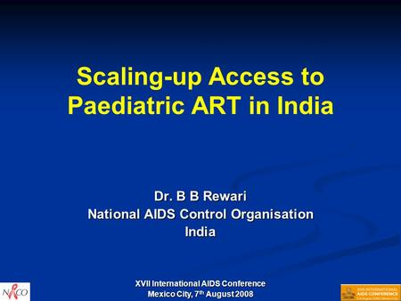 Scaling-up Access to Paediatric ART in India Dr. B B Rewari National AIDS Control Organisation India XVII International AIDS Conference Mexico City, 7.