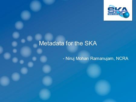 Metadata for the SKA - Niruj Mohan Ramanujam, NCRA.
