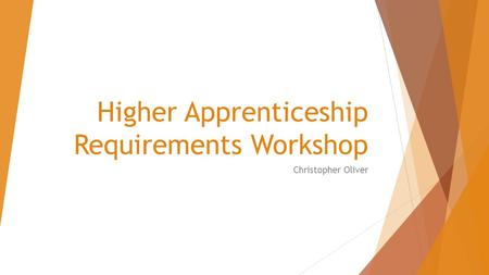 Higher Apprenticeship Requirements Workshop Christopher Oliver.