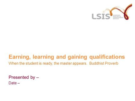 Earning, learning and gaining qualifications When the student is ready, the master appears. Buddhist Proverb Presented by – Date –