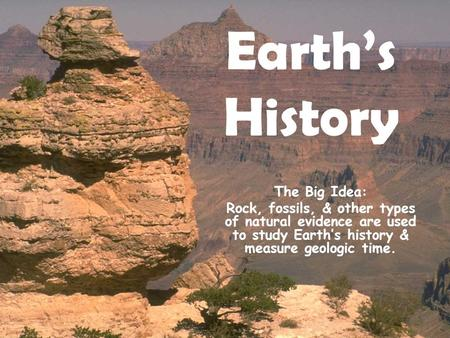 Earth's History The Big Idea: Rock, fossils, & other types of natural evidence are used to study Earth's history & measure geologic time.