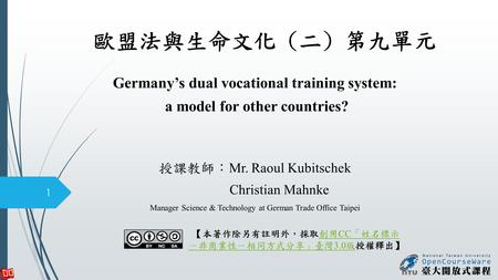 歐盟法與生命文化 (二) 第九單元 Germany's dual vocational training system: a model for other countries? 授課教師: Mr. Raoul Kubitschek Christian Mahnke Manager Science &
