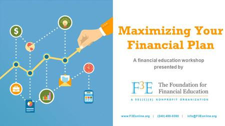Maximizing Your Financial Plan A financial education workshop presented by F3EF3E The Foundation for Financial Education A 501(C)(3) NONPROFIT ORGANIZATION.