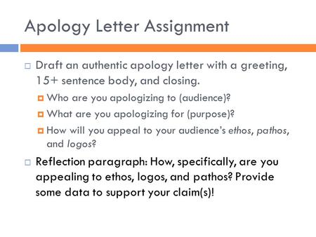 Apology Letter Assignment  Draft an authentic apology letter with a greeting, 15+ sentence body, and closing.  Who are you apologizing to (audience)?