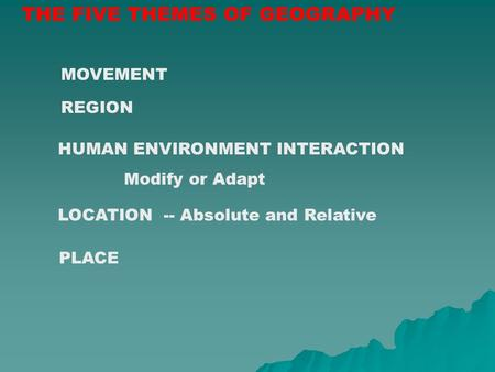 THE FIVE THEMES OF GEOGRAPHY LOCATION -- Absolute and Relative REGION PLACE MOVEMENT HUMAN ENVIRONMENT INTERACTION Modify or Adapt.