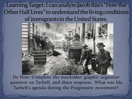 Do Now: Complete the muckraker graphic organizer question on Tarbell, and share response. What was Ida Tarbell's agenda during the Progressive movement?