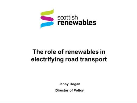 The role of renewables in electrifying road transport Jenny Hogan Director of Policy.