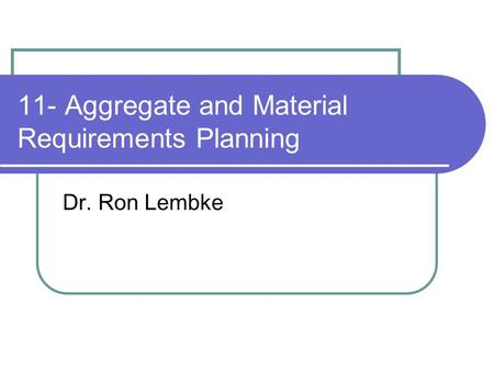 11- Aggregate and Material Requirements Planning Dr. Ron Lembke.