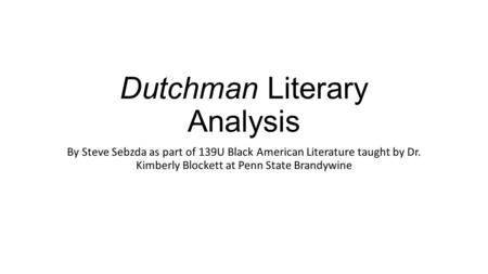 Dutchman Literary Analysis By Steve Sebzda as part of 139U Black American Literature taught by Dr. Kimberly Blockett at Penn State Brandywine.