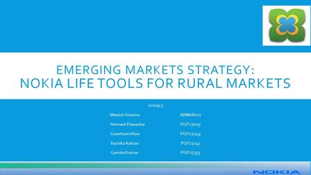 EMERGING MARKETS STRATEGY : NOKIA LIFE TOOLS FOR RURAL MARKETS Group 5 Manish SharmaABM08011 Hemant PawaskarPGP27019 Gowthami RaviPGP27149 Rachita RattanPGP27241.