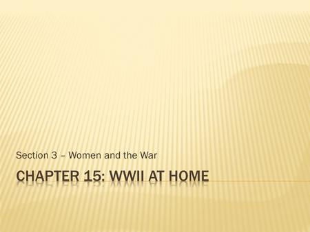 Section 3 – Women and the War.  Objectives  Explain why new kinds of jobs opened up for women in WWII.  Compare the benefits and problems that women.