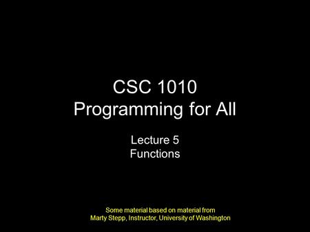 CSC 1010 Programming for All Lecture 5 Functions Some material based on material from Marty Stepp, Instructor, University of Washington.