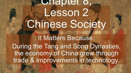 Chapter 8, Lesson 2 Chinese Society It Matters Because: During the Tang and Song Dynasties, the economy of China grew through trade & improvements in technology.
