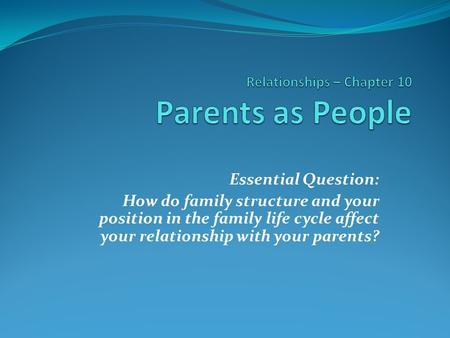 Essential Question: How do family structure and your position in the family life cycle affect your relationship with your parents?