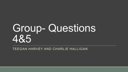 Group- Questions 4&5 TEEGAN HARVEY AND CHARLIE HALLIGAN.