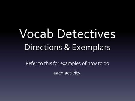 Vocab Detectives Directions & Exemplars Refer to this for examples of how to do each activity.