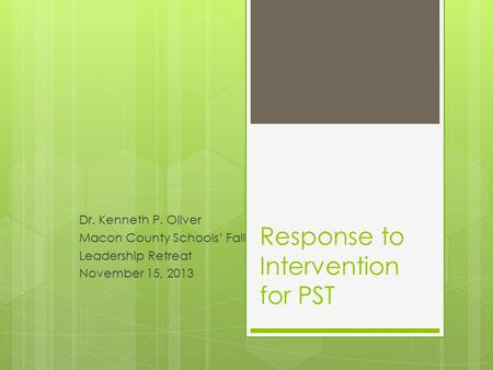 Response to Intervention for PST Dr. Kenneth P. Oliver Macon County Schools' Fall Leadership Retreat November 15, 2013.