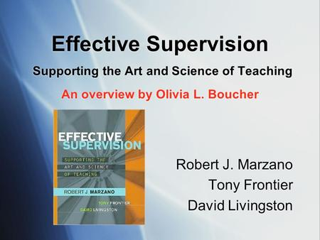 Effective Supervision Supporting the Art and Science of Teaching An overview by Olivia L. Boucher Robert J. Marzano Tony Frontier David Livingston Robert.