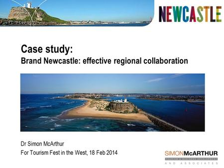 Case study: Brand Newcastle: effective regional collaboration Dr Simon McArthur For Tourism Fest in the West, 18 Feb 2014.