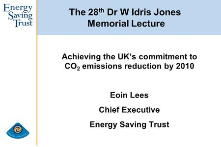 The 28 th Dr W Idris Jones Memorial Lecture Achieving the UK's commitment to CO 2 emissions reduction by 2010 Eoin Lees Chief Executive Energy Saving Trust.