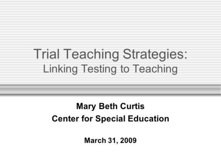 Trial Teaching Strategies: Linking Testing to Teaching Mary Beth Curtis Center for Special Education March 31, 2009.