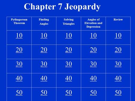 Chapter 7 Jeopardy Pythagorean Theorem Finding Angles Solving Triangles Angles of Elevation and Depression Review 10 20 30 40 50.