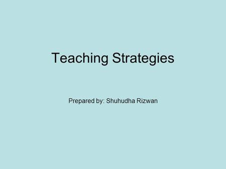 Teaching Strategies Prepared by: Shuhudha Rizwan.