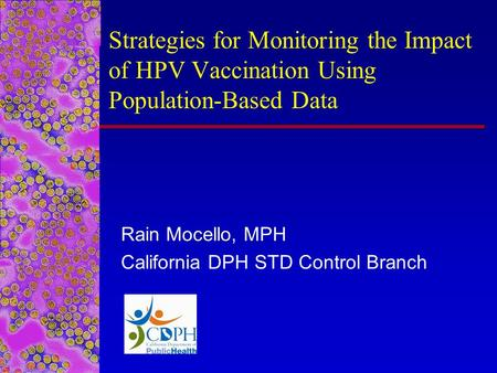Strategies for Monitoring the Impact of HPV Vaccination Using Population-Based Data Rain Mocello, MPH California DPH STD Control Branch.