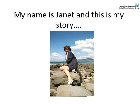 My name is Janet and this is my story….. What life used to be like… I live at home with my husband and I have a daughter. I used to work as a registered.